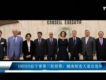 UNESCO 总干事第三轮投票:越南候选人退出选举